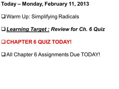 Today – Monday, February 11, 2013  Warm Up: Simplifying Radicals  Learning Target : Review for Ch. 6 Quiz  CHAPTER 6 QUIZ TODAY!  All Chapter 6 Assignments.