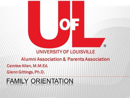UNIVERSITY OF LOUISVILLE Alumni Association & Parents Association Carolee Allen, M.M.Ed. Glenn Gittings, Ph.D.