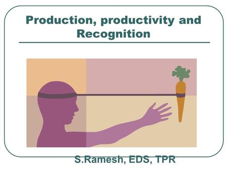 Production, productivity and Recognition S.Ramesh, EDS, TPR.