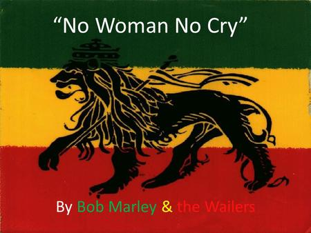"""No Woman No Cry"" By Bob Marley & the Wailers. Rhetorical Analysis (HISTORY PLAYS A CRITICAL ROLE IN BOB MARLEY'S MUSIC) Ethos Pathos and Logos  Marley's."