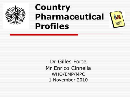 Country Pharmaceutical Profiles Dr Gilles Forte Mr Enrico Cinnella WHO/EMP/MPC 1 November 2010.