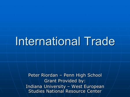 International Trade Peter Riordan – Penn High School Grant Provided by: Indiana University – West European Studies National Resource Center.