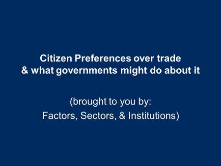 Citizen Preferences over trade & what governments might do about it (brought to you by: Factors, Sectors, & Institutions)