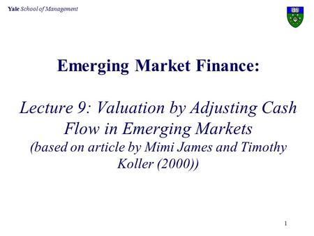 Yale School of Management 1 Emerging Market Finance: Lecture 9: Valuation by Adjusting Cash Flow in Emerging Markets (based on article by Mimi James and.
