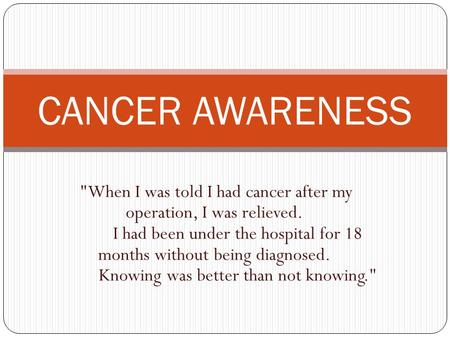 CANCER AWARENESS When I was told I had cancer after my operation, I was relieved. I had been under the hospital for 18 months without being diagnosed.
