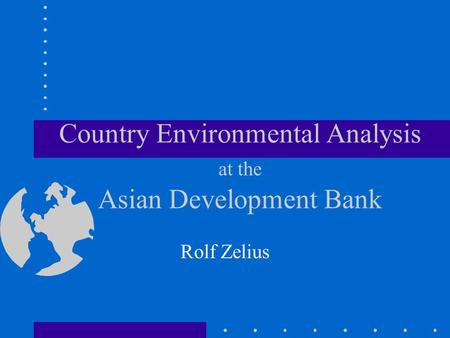 Country Environmental Analysis at the Asian Development Bank Rolf Zelius.