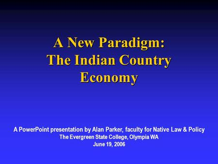 A New Paradigm: The Indian Country Economy A PowerPoint presentation by Alan Parker, faculty for Native Law & Policy The Evergreen State College, Olympia.