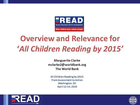 READ Overview and Relevance for 'All Children Reading by 2015' Marguerite Clarke The World Bank All Children Reading by 2015: From.