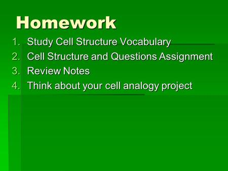 Homework 1.Study Cell Structure Vocabulary 2.Cell Structure and Questions Assignment 3.Review Notes 4.Think about your cell analogy project.