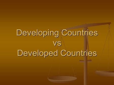 Developing Countries vs Developed Countries. What Do You Think? What do you think it means to be a developing country? What do you think it means to be.