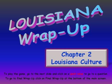 Chapter 2 Louisiana Culture To play the game, go to the next slide and click on a point value to go to a question. To go to final Wrap-Up click on Final.