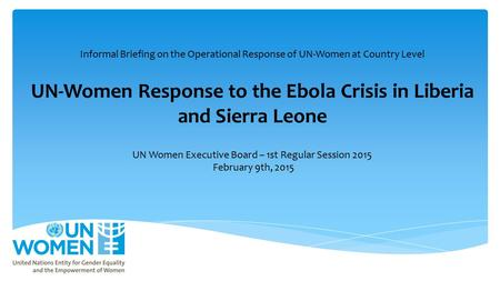 Informal Briefing on the Operational Response of UN-Women at Country Level UN-Women Response to the Ebola Crisis in Liberia and Sierra Leone UN Women Executive.