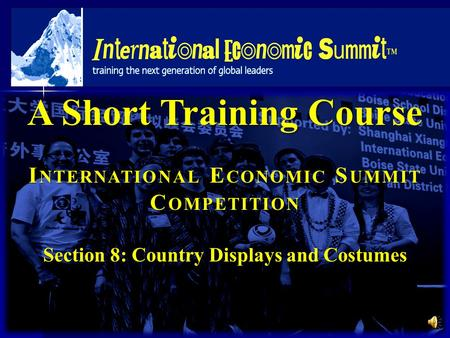 A Short Training Course I NTERNATIONAL E CONOMIC S UMMIT C OMPETITION Section 8: Country Displays and Costumes.