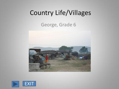 Country Life/Villages George, Grade 6 EXIT. Most Indians live in the countryside. Indians live in small villages that are far away from cities, railroads.