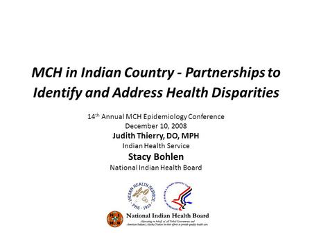 MCH in Indian Country - Partnerships to Identify and Address Health Disparities 14 th Annual MCH Epidemiology Conference December 10, 2008 Judith Thierry,