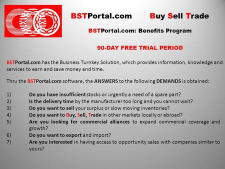 BSTPortal.com Buy Sell Trade BSTPortal.com: Benefits Program 90-DAY FREE TRIAL PERIOD BSTPortal.com has the Business Turnkey Solution, which provides information,