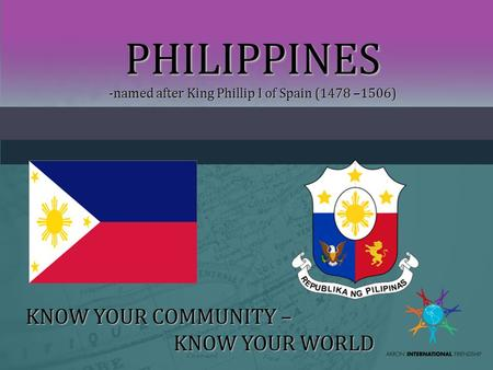 PHILIPPINES -named after King Phillip I of Spain (1478 –1506) KNOW YOUR COMMUNITY – KNOW YOUR WORLD.