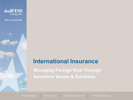 International Insurance Managing Foreign Risk Through Insurance Issues & Solutions.