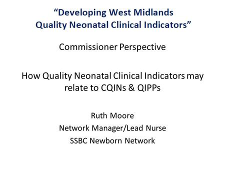 C Commissioner Perspective How Quality Neonatal Clinical Indicators may relate to CQINs & QIPPs Ruth Moore Network Manager/Lead Nurse SSBC Newborn Network.