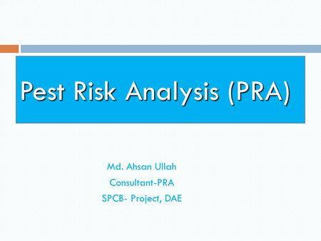 Pest Risk Analysis (PRA) Md. Ahsan Ullah Consultant-PRA SPCB- Project, DAE.