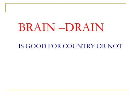 BRAIN –DRAIN IS GOOD FOR COUNTRY OR NOT GOOD Under employment of country Economic under development of country. Political instability in country. Lack.