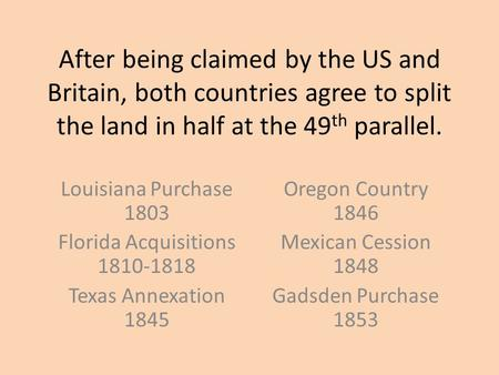 After being claimed by the US and Britain, both countries agree to split the land in half at the 49 th parallel. Louisiana Purchase 1803 Florida Acquisitions.