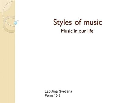 Styles of music Styles of music Music in our life Labutina Svetlana Form 10-3.