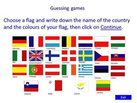 Guessing games Choose a flag and write down the name of the country and the colours of your flag, then click on Continue.Continue Exit.