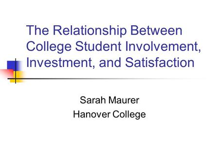 The Relationship Between College Student Involvement, Investment, and Satisfaction Sarah Maurer Hanover College.