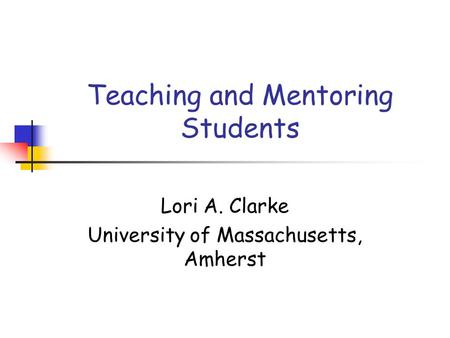 Teaching and Mentoring Students Lori A. Clarke University of Massachusetts, Amherst.