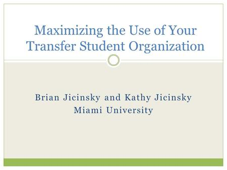 Brian Jicinsky and Kathy Jicinsky Miami University Maximizing the Use of Your Transfer Student Organization.