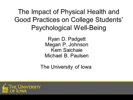 The Impact of Physical Health and Good Practices on College Students' Psychological Well-Being Ryan D. Padgett Megan P. Johnson Kem Saichaie Michael B.