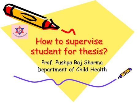 How to supervise student for thesis? Prof. Pushpa Raj Sharma Department of Child Health.