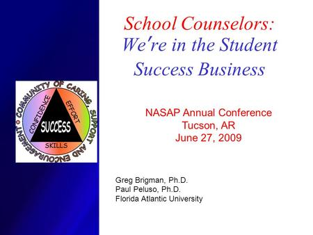 School Counselors: We ' re in the Student Success Business NASAP Annual Conference Tucson, AR June 27, 2009 Greg Brigman, Ph.D. Paul Peluso, Ph.D. Florida.