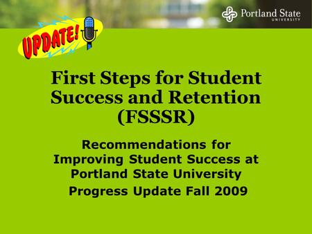 First Steps for Student Success and Retention (FSSSR) Recommendations for Improving Student Success at Portland State University Progress Update Fall 2009.