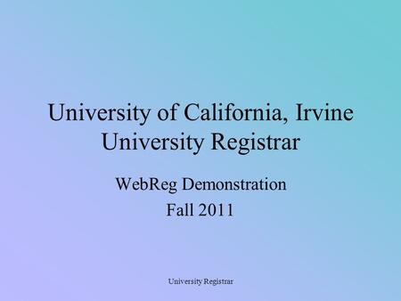 University Registrar University of California, Irvine University Registrar WebReg Demonstration Fall 2011.