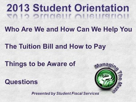 Who Are We and How Can We Help You The Tuition Bill and How to Pay Things to be Aware of Questions Presented by Student Fiscal Services.