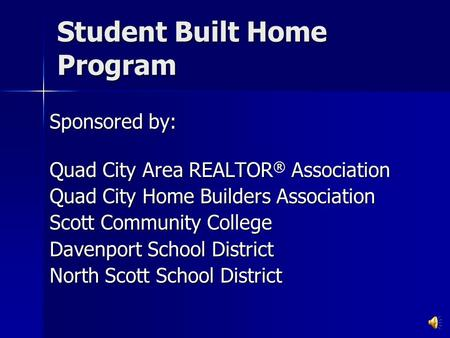 Student Built Home Program Sponsored by: Quad City Area REALTOR ® Association Quad City Home Builders Association Scott Community College Davenport School.
