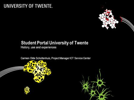 Student Portal University of Twente History, use and experiences Carmen Olde Scholtenhuis, Project Manager ICT Service Center.