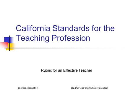 California Standards for the Teaching Profession Rubric for an Effective Teacher Rio School DistrictDr. Patrick Faverty, Superintendent.