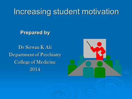 Increasing student motivation Prepared by Dr Sirwan K Ali Department of Psychiatry College of Medicine 2014.
