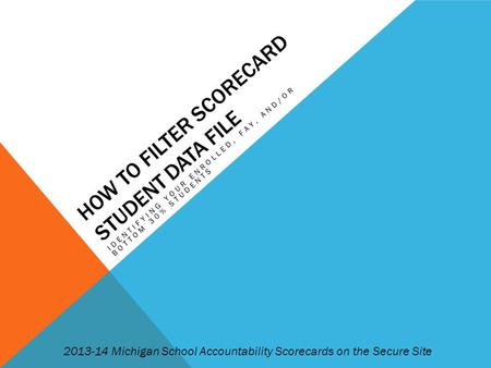 HOW TO FILTER SCORECARD STUDENT DATA FILE IDENTIFYING YOUR ENROLLED, FAY, AND/OR BOTTOM 30% STUDENTS 2013-14 Michigan School Accountability Scorecards.