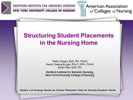 Structuring Student Placements in the Nursing Home Mathy Mezey, EdD, RN, FAAN, Sarah Greene Burger, RN-C, MPH, FAAN Ethel Mitty, EdD, RN Hartford Institute.