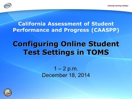 Configuring Online Student Test Settings in TOMS Test Settings in TOMS 1 – 2 p.m. December 18, 2014 California Assessment of Student Performance and Progress.