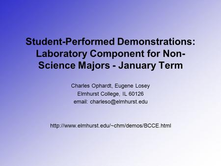 Student-Performed Demonstrations: Laboratory Component for Non- Science Majors - January Term Charles Ophardt, Eugene Losey Elmhurst College, IL 60126.