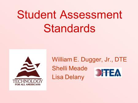Student Assessment Standards William E. Dugger, Jr., DTE Shelli Meade Lisa Delany.