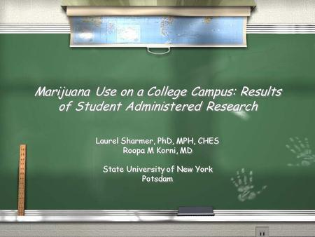 Marijuana Use on a College Campus: Results of Student Administered Research Laurel Sharmer, PhD, MPH, CHES Roopa M Korni, MD State University of New York.