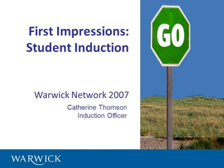 First Impressions: Student Induction Warwick Network 2007 Catherine Thomson Induction Officer.