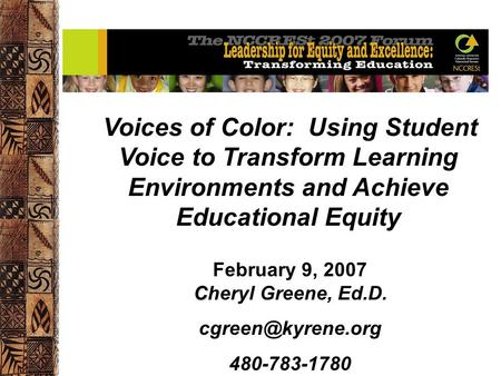 Voices of Color: Using Student Voice to Transform Learning Environments and Achieve Educational Equity C February 9, 2007 Cheryl Greene, Ed.D.