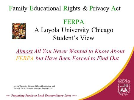 FERPA A Loyola University Chicago Student's View Almost All You Never Wanted to Know About FERPA but Have Been Forced to Find Out Family Educational Rights.